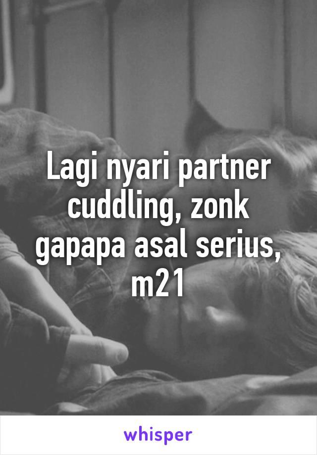 Lagi nyari partner cuddling, zonk gapapa asal serius, m21