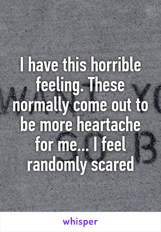 I have this horrible feeling. These normally come out to be more heartache for me... I feel randomly scared