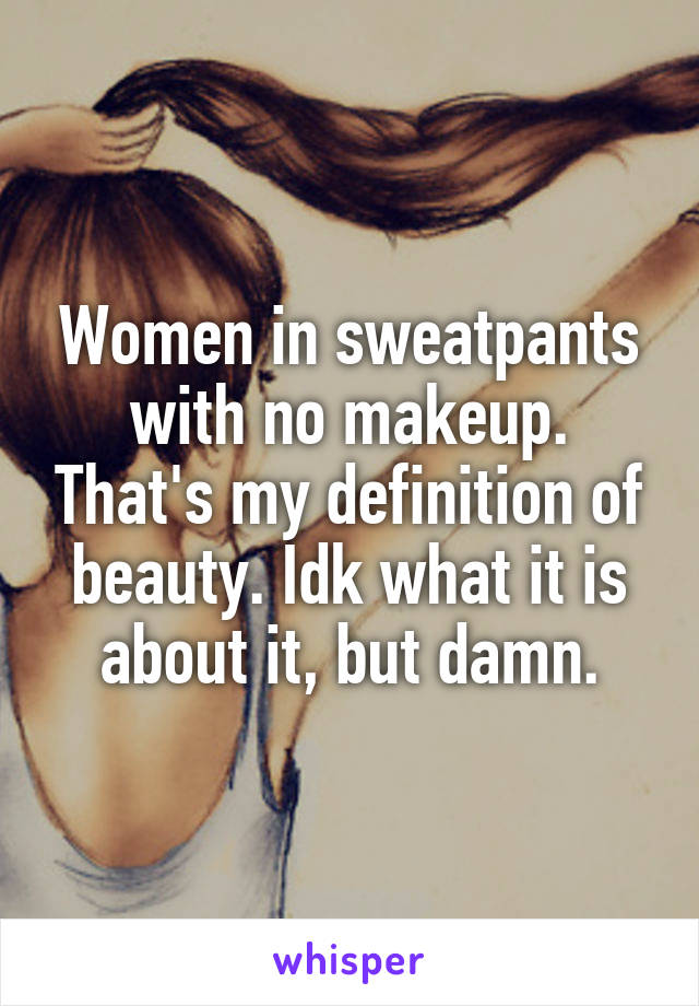 Women in sweatpants with no makeup. That's my definition of beauty. Idk what it is about it, but damn.