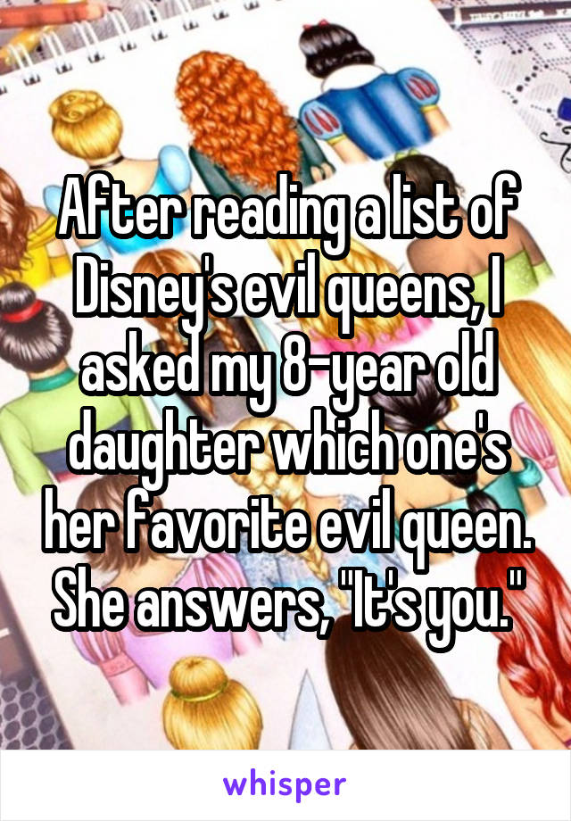 """After reading a list of Disney's evil queens, I asked my 8-year old daughter which one's her favorite evil queen. She answers, """"It's you."""""""