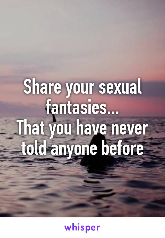 Share your sexual fantasies
