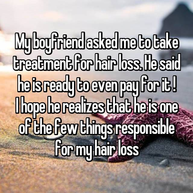 My boyfriend asked me to take treatment for hair loss. He said he is ready to even pay for it ! I hope he realizes that he is one of the few things responsible for my hair loss