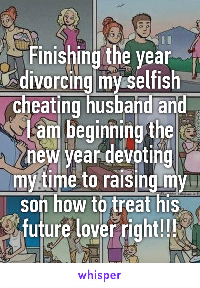 Finishing the year divorcing my selfish cheating husband and I am
