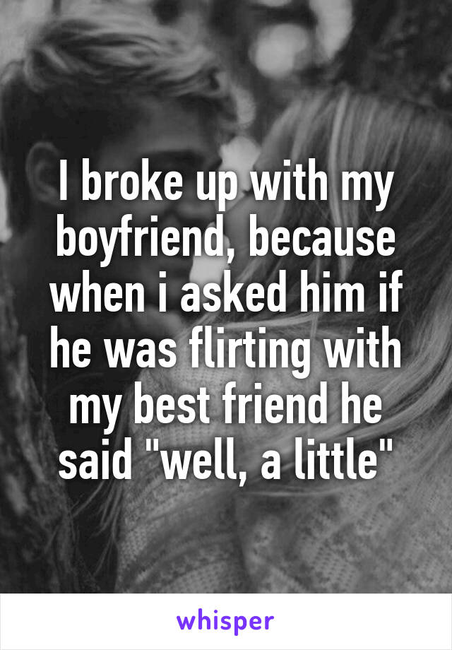 """I broke up with my boyfriend, because when i asked him if he was flirting with my best friend he said """"well, a little"""""""