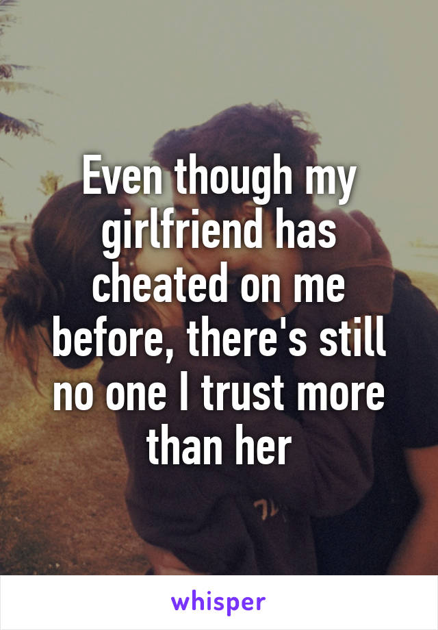Even though my girlfriend has cheated on me before, there's still no one I trust more than her