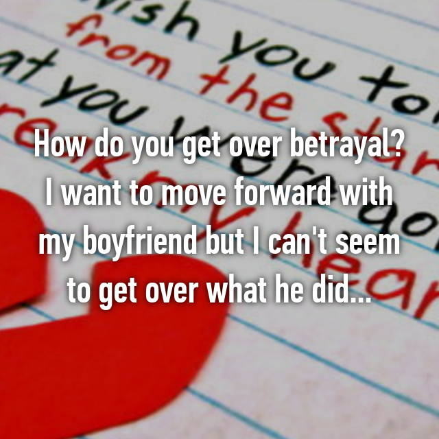 How do you get over betrayal? I want to move forward with my