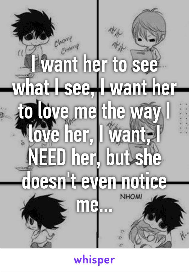 I need her to love me