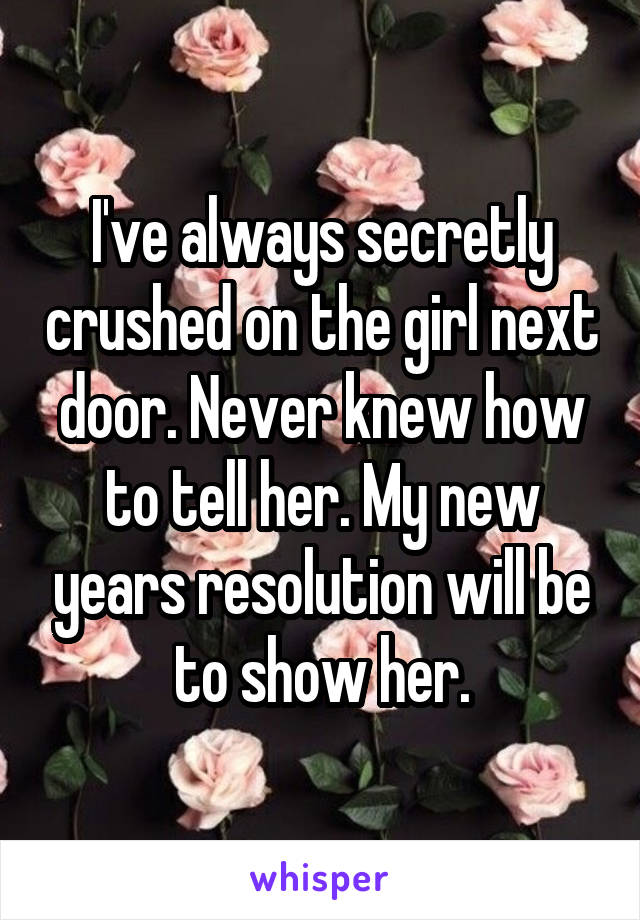 I've always secretly crushed on the girl next door. Never knew how to tell her. My new years resolution will be to show her.