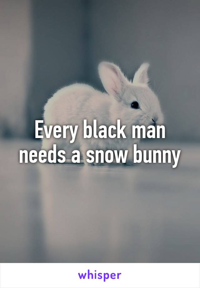 every black man needs a snowbunny