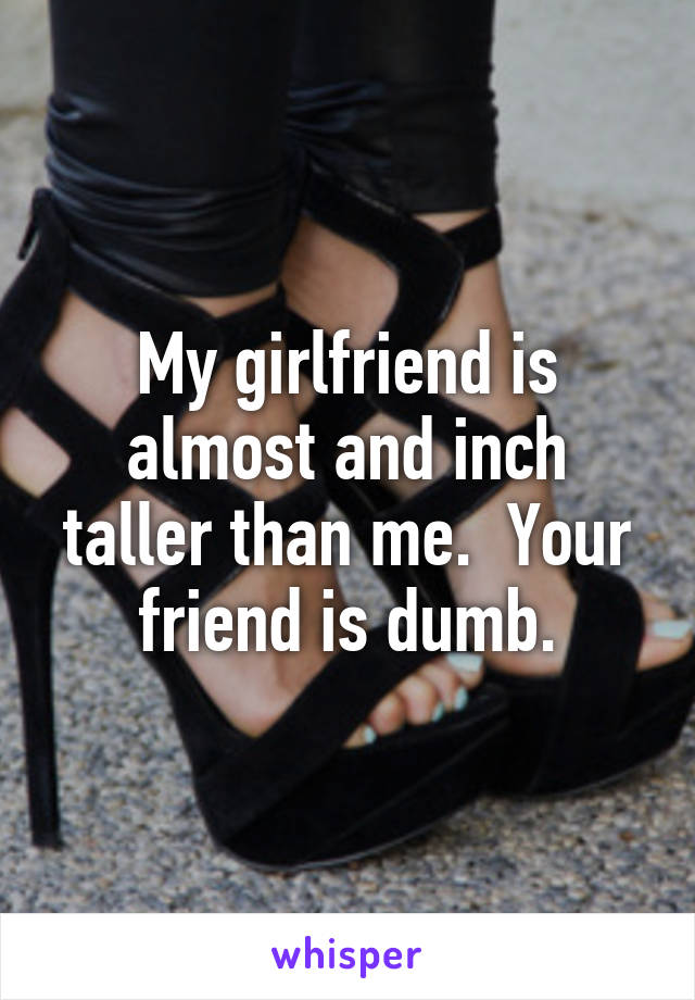 My girlfriend is almost and inch taller than me  Your friend