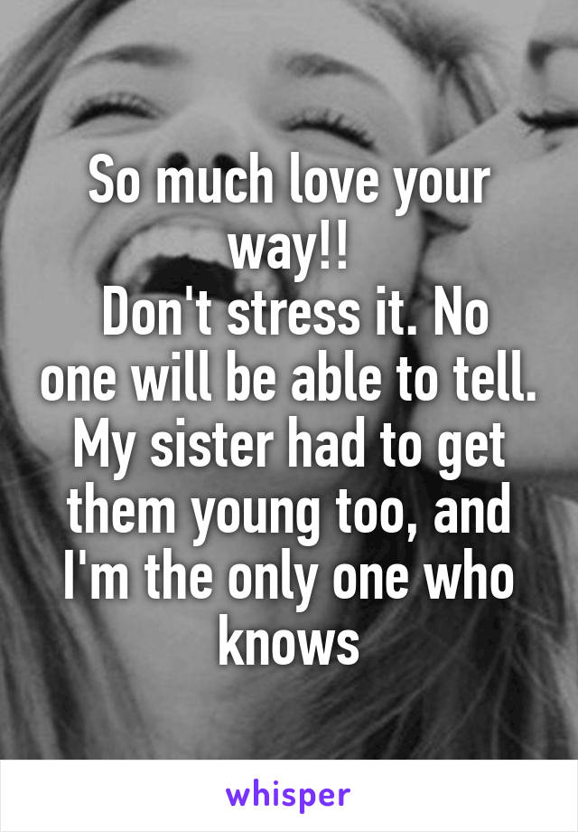 So much love your way!! Don't stress it  No one will be able to
