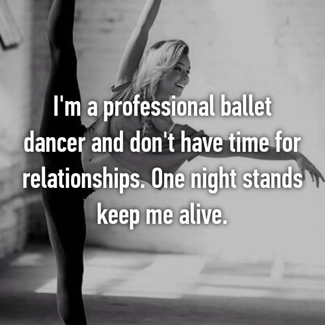 I'm a professional ballet dancer and don't have time for relationships. One night stands keep me alive.