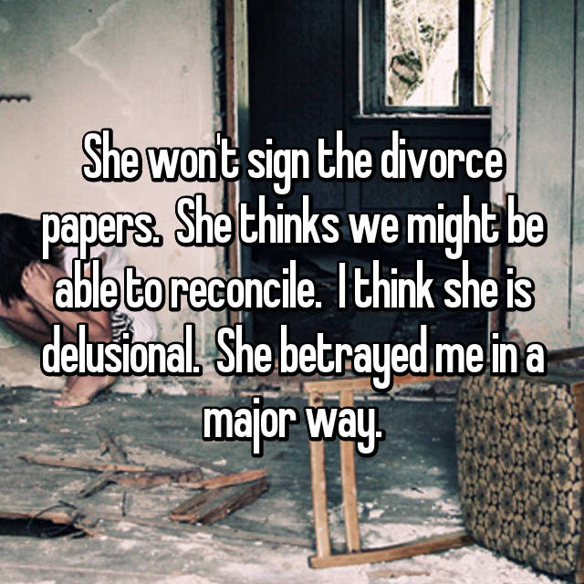 She won't sign the divorce papers.  She thinks we might be able to reconcile.  I think she is delusional.  She betrayed me in a major way.