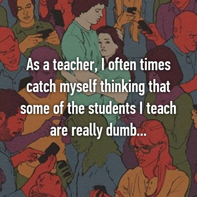 As a teacher, I often times catch myself thinking that some of the students I teach are really dumb...