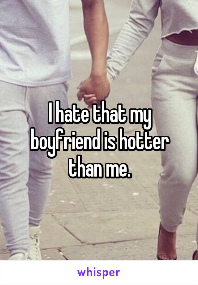 I hate that my boyfriend is hotter than me.