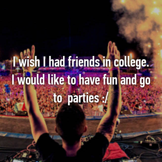 I wish I had friends in college. I would like to have fun and go to  parties :/