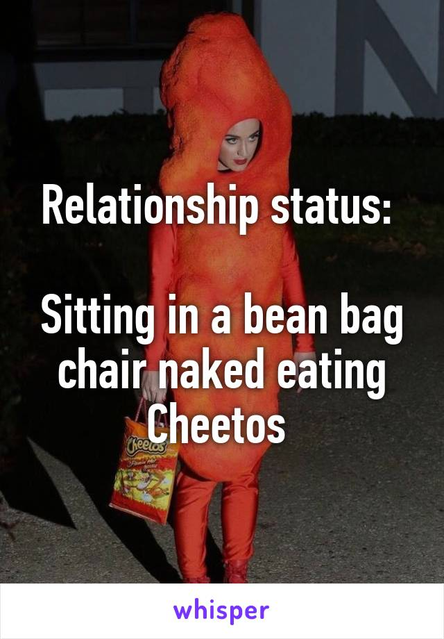 Relationship Status Sitting In A Bean Bag Chair Naked Eating Cheetos