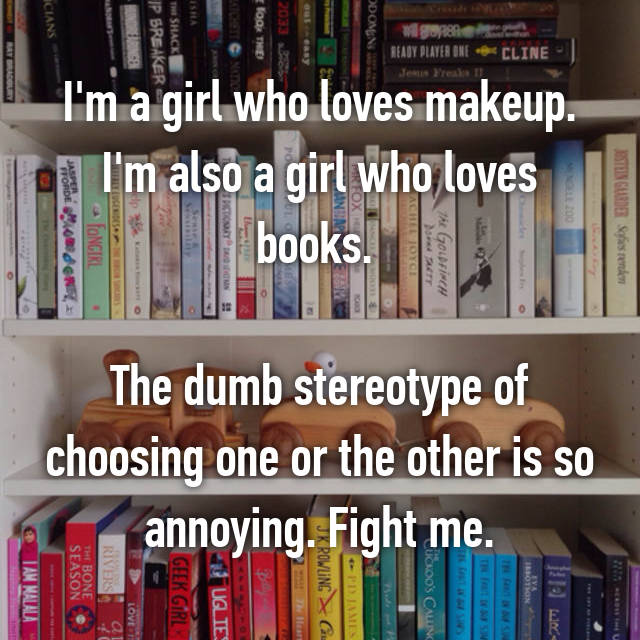 I'm a girl who loves makeup. I'm also a girl who loves books.   The dumb stereotype of choosing one or the other is so annoying. Fight me.