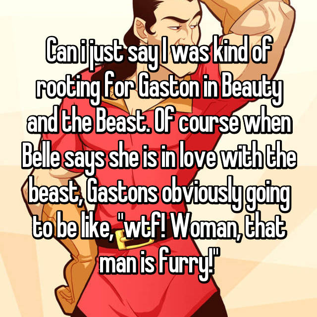 "Can i just say I was kind of rooting for Gaston in Beauty and the Beast. Of course when Belle says she is in love with the beast, Gastons obviously going to be like, ""wtf! Woman, that man is furry!"""