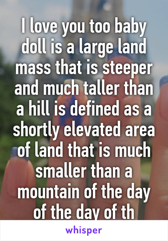 I Love You Too Baby Doll Is A Large Land Mass That Is Steeper And Much