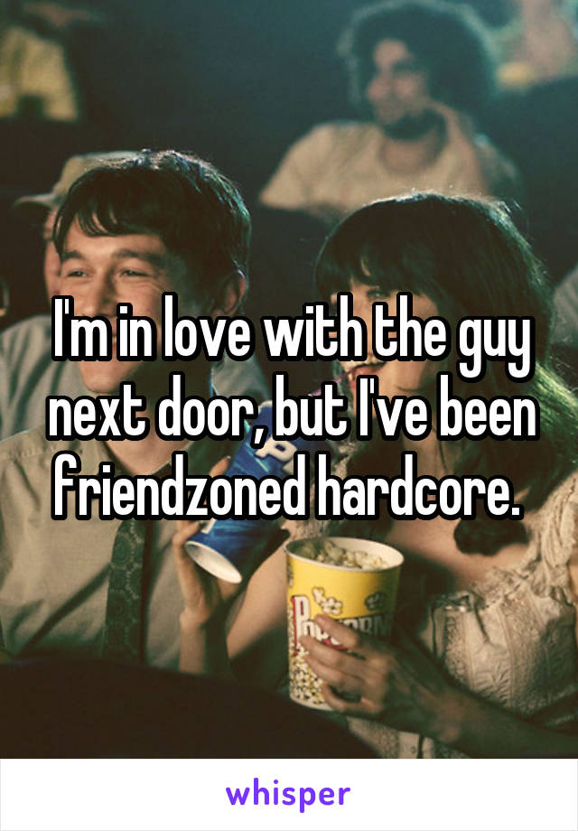 I'm in love with the guy next door, but I've been friendzoned hardcore.