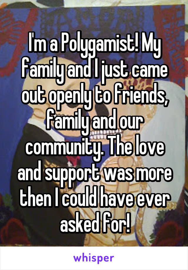 I'm a Polygamist! My family and I just came out openly to friends, family and our community. The love and support was more then I could have ever asked for!
