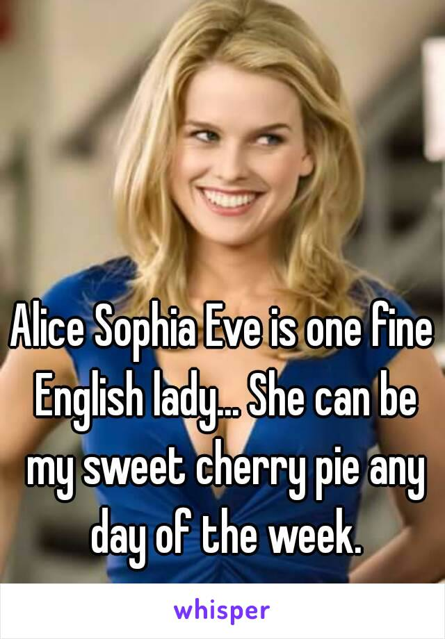 Alice Sophia Eve is one fine English lady... She can be my sweet cherry pie any day of the week.