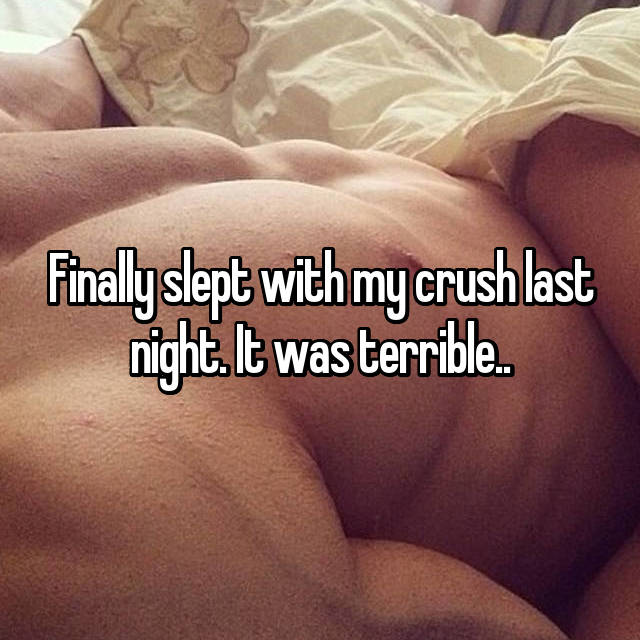 Finally slept with my crush last night. It was terrible..