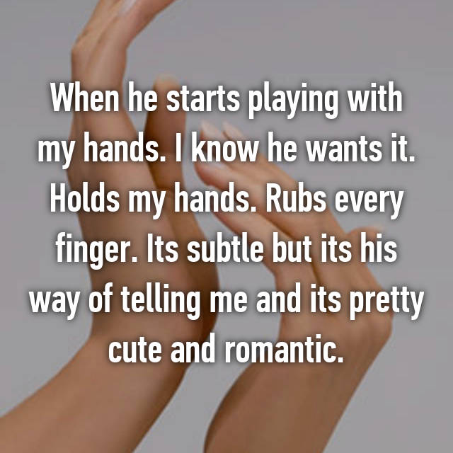 When he starts playing with my hands. I know he wants it. Holds my hands. Rubs every finger. Its subtle but its his way of telling me and its pretty cute and romantic.