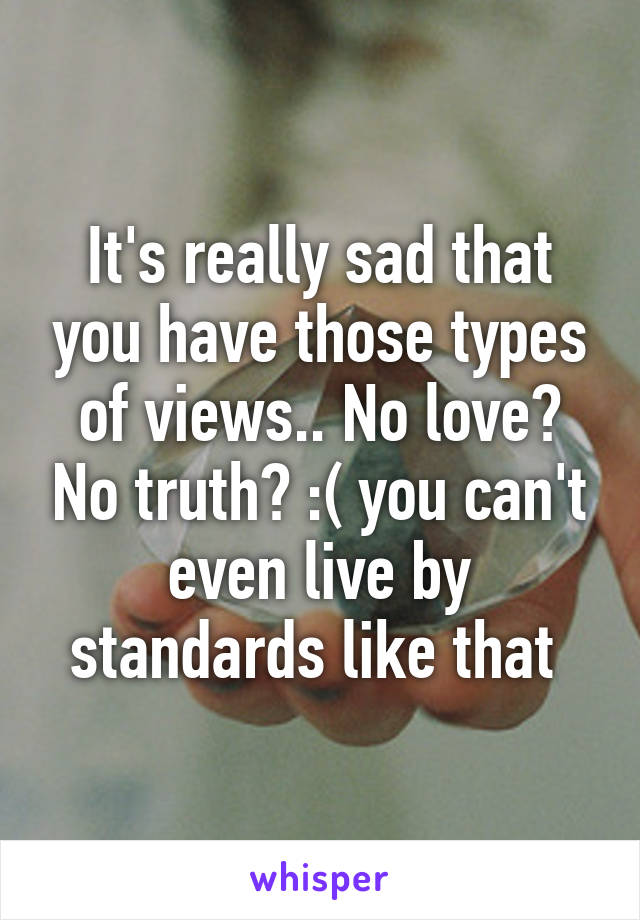 It's really sad that you have those types of views.. No love? No truth? :( you can't even live by standards like that