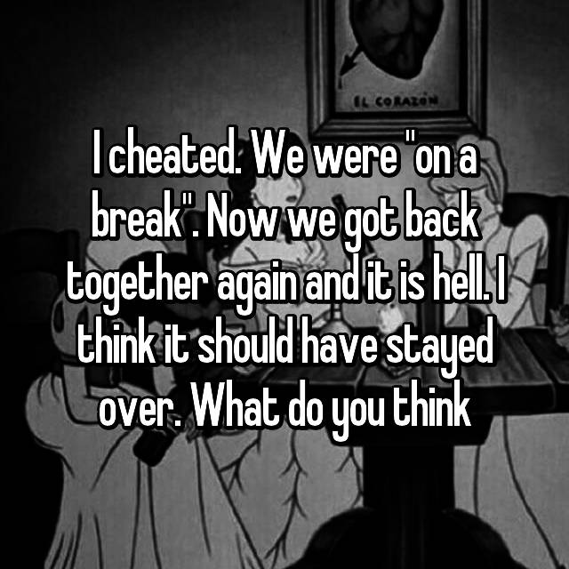"I cheated. We were ""on a break"". Now we got back together again and it is hell. I think it should have stayed over. What do you think"