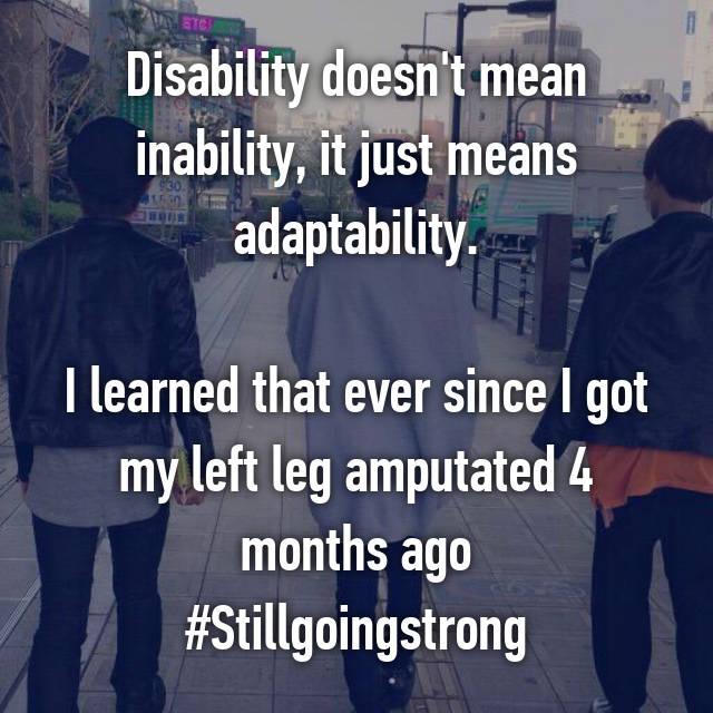 Disability doesn't mean inability, it just means adaptability.  I learned that ever since I got my left leg amputated 4 months ago #Stillgoingstrong