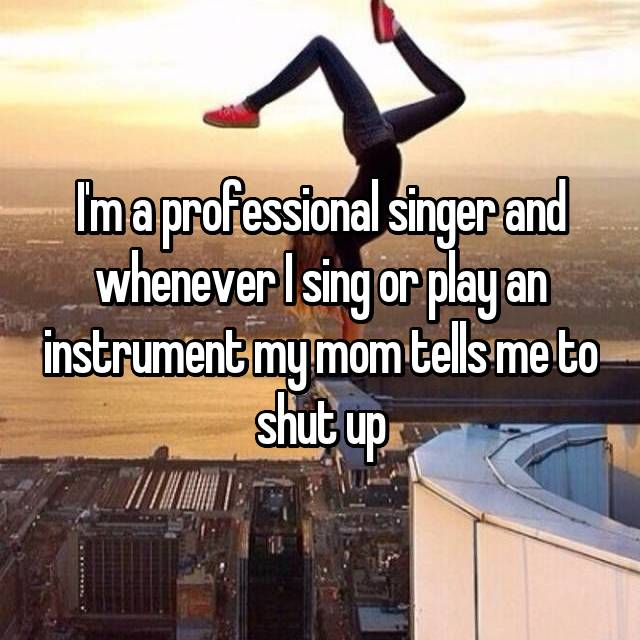 I'm a professional singer and whenever I sing or play an instrument my mom tells me to shut up