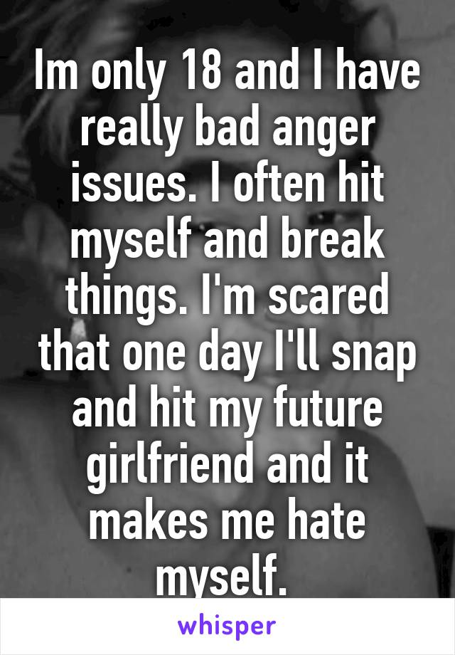 Im only 18 and I have really bad anger issues  I often hit myself