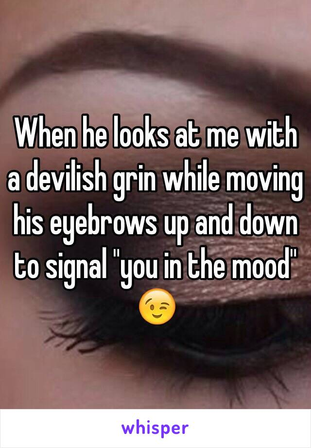 """When he looks at me with a devilish grin while moving his eyebrows up and down to signal """"you in the mood"""" 😉"""