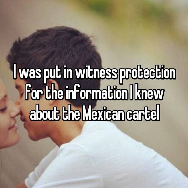I was put in witness protection for the information I knew about the Mexican cartel