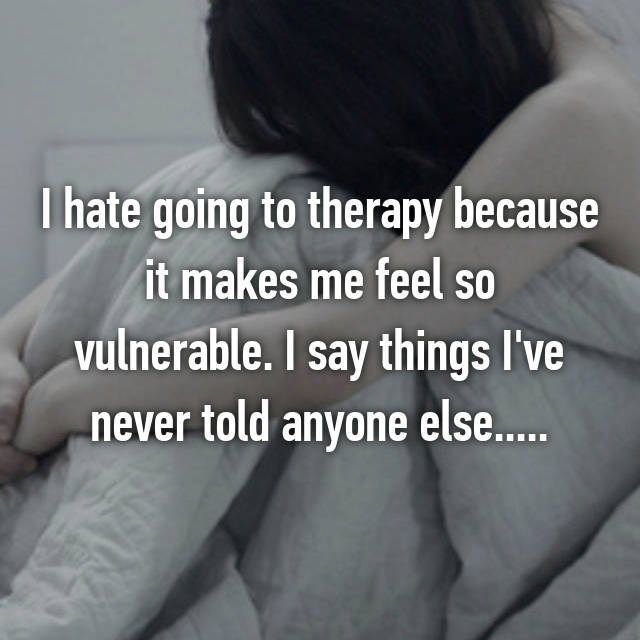 I hate going to therapy because it makes me feel so vulnerable. I say things I've never told anyone else.....