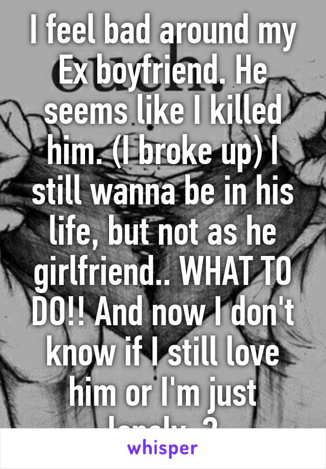 I feel bad around my Ex boyfriend  He seems like I killed him  (I