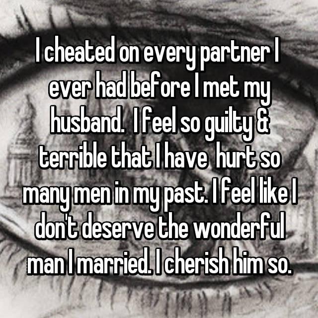 I cheated on every partner I  ever had before I met my husband.  I feel so guilty & terrible that I have  hurt so many men in my past. I feel like I don't deserve the wonderful man I married. I cherish him so.