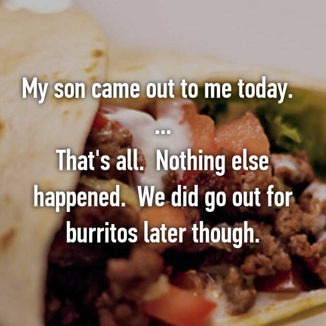 My son came out to me today.   ... That's all.  Nothing else happened.  We did go out for burritos later though.