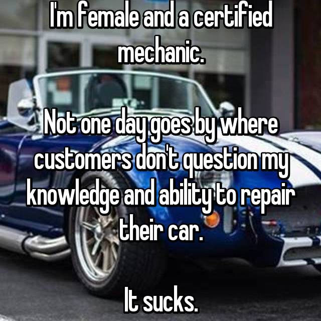 I'm female and a certified mechanic.  Not one day goes by where customers don't question my knowledge and ability to repair their car.  It sucks.
