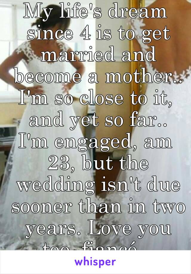 My life's dream since 4 is to get married and become a mother.. I'm so close to it, and yet so far.. I'm engaged, am 23, but the wedding isn't due sooner than in two years. Love you too, fiancé...