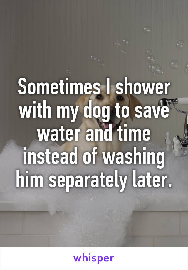 Sometimes I shower with my dog to save water and time instead of washing him separately later.
