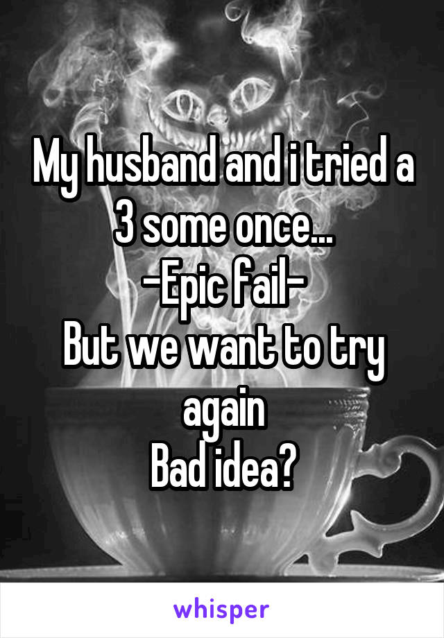My husband and i tried a 3 some once... -Epic fail- But we want to try again Bad idea?