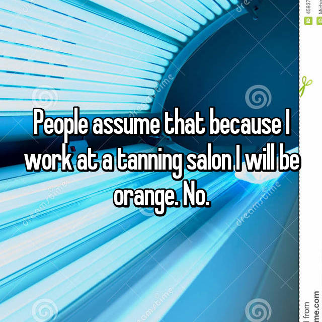 People assume that because I work at a tanning salon I will be orange. No.
