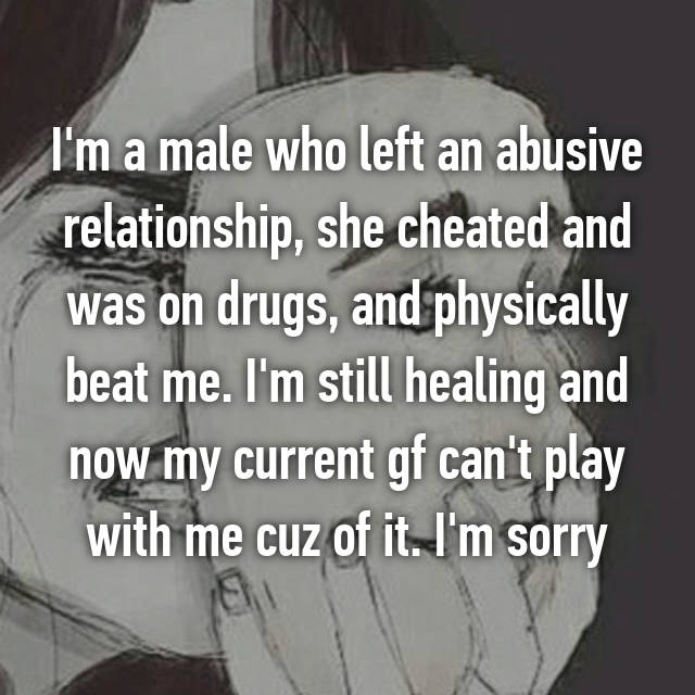 I'm a male who left an abusive relationship, she cheated and was on drugs, and physically beat me. I'm still healing and now my current gf can't play with me cuz of it. I'm sorry