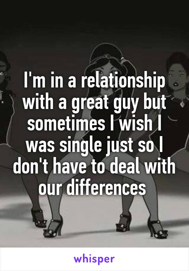 I'm in a relationship with a great guy but sometimes I wish I was single just so I don't have to deal with our differences
