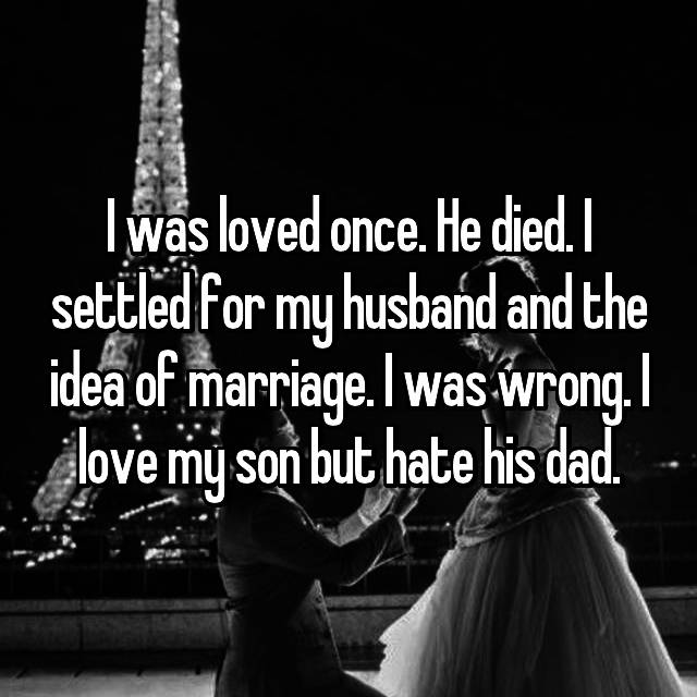 I was loved once. He died. I settled for my husband and the idea of marriage. I was wrong. I love my son but hate his dad.