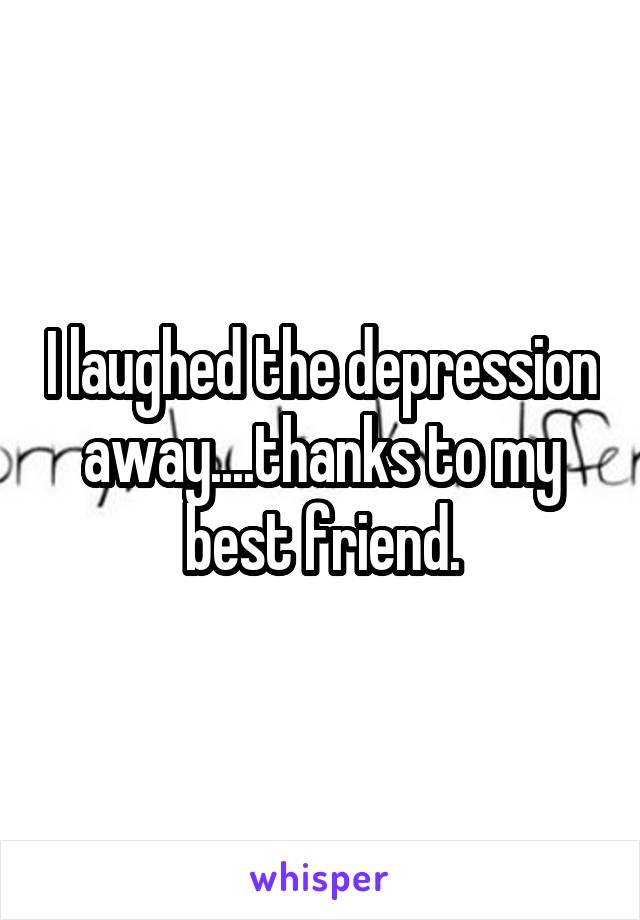 I laughed the depression away....thanks to my best friend.