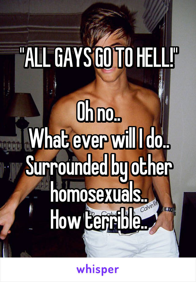 """""""ALL GAYS GO TO HELL!""""  Oh no.. What ever will I do.. Surrounded by other homosexuals.. How terrible.."""
